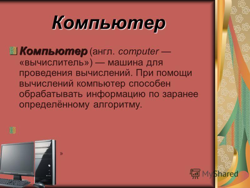 Компьютер Компьютер Компьютер (англ. computer «вычислитель») машина для проведения вычислений. При помощи вычислений компьютер способен обрабатывать информацию по заранее определённому алгоритму. »