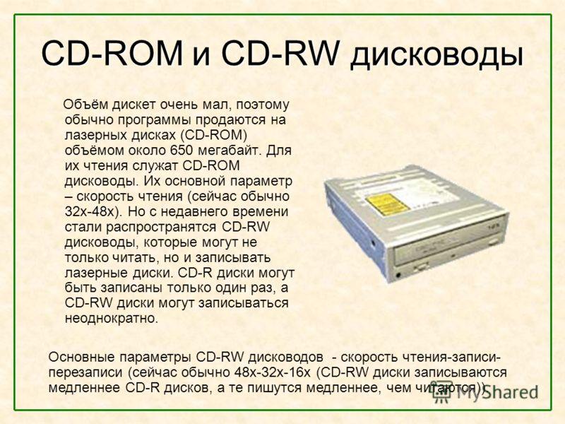 CD-ROM и CD-RW дисководы Объём дискет очень мал, поэтому обычно программы продаются на лазерных дисках (CD-ROM) объёмом около 650 мегабайт. Для их чтения служат CD-ROM дисководы. Их основной параметр – скорость чтения (сейчас обычно 32х-48х). Но с не