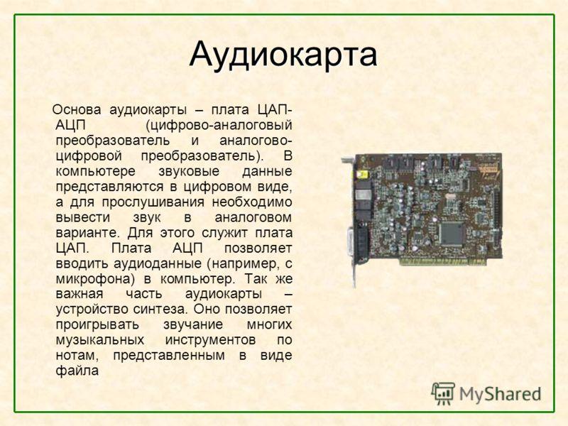 Аудиокарта Основа аудиокарты – плата ЦАП- АЦП (цифрово-аналоговый преобразователь и аналогово- цифровой преобразователь). В компьютере звуковые данные представляются в цифровом виде, а для прослушивания необходимо вывести звук в аналоговом варианте.