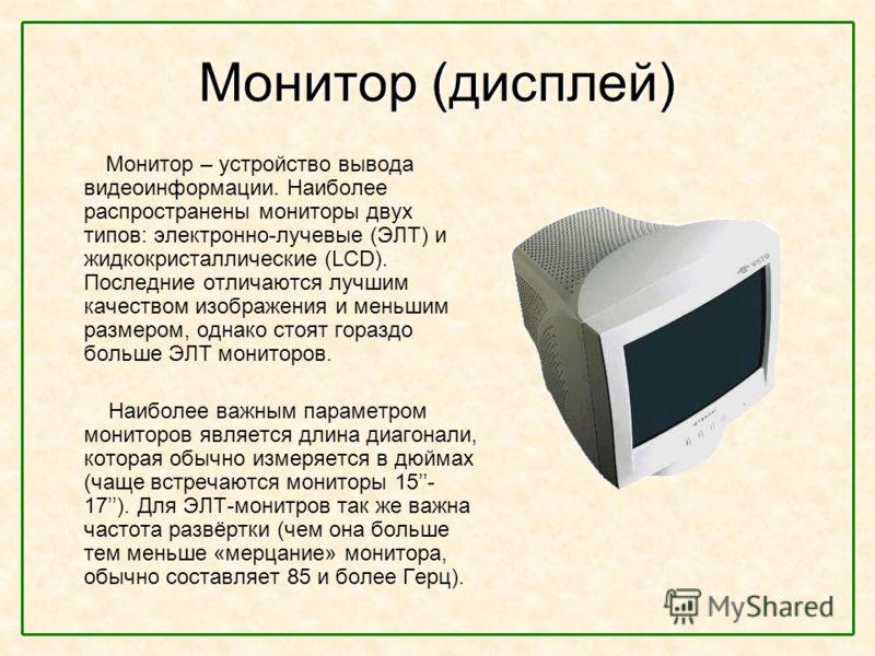 Монитор (дисплей) Монитор – устройство вывода видеоинформации. Наиболее распространены мониторы двух типов: электронно-лучевые (ЭЛТ) и жидкокристаллические (LCD). Последние отличаются лучшим качеством изображения и меньшим размером, однако стоят гора