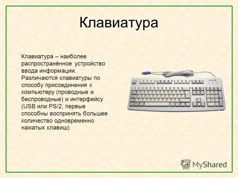 Клавиатура Клавиатура – наиболее распространённое устройство ввода информации. Различаются клавиатуры по способу присоединения к компьютеру (проводные и беспроводные) и интерфейсу (USB или PS/2, первые способны воспринять большее количество одновреме
