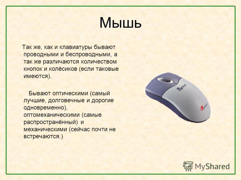 Мышь Так же, как и клавиатуры бывают проводными и беспроводными, а так же различаются количеством кнопок и колёсиков (если таковые имеются). Бывают оптическими (самый лучшие, долговечные и дорогие одновременно), оптомеханическими (самые распространён