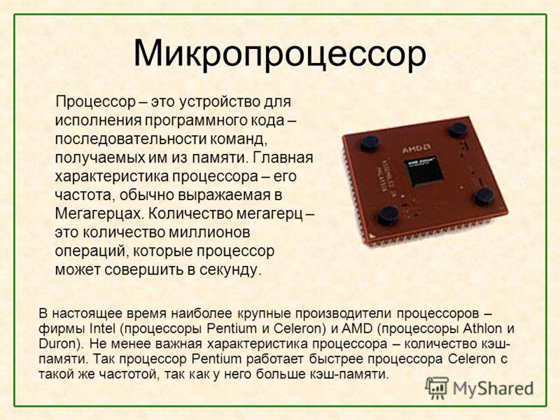 Микропроцессор Процессор – это устройство для исполнения программного кода – последовательности команд, получаемых им из памяти. Главная характеристика процессора – его частота, обычно выражаемая в Мегагерцах. Количество мегагерц – это количество мил