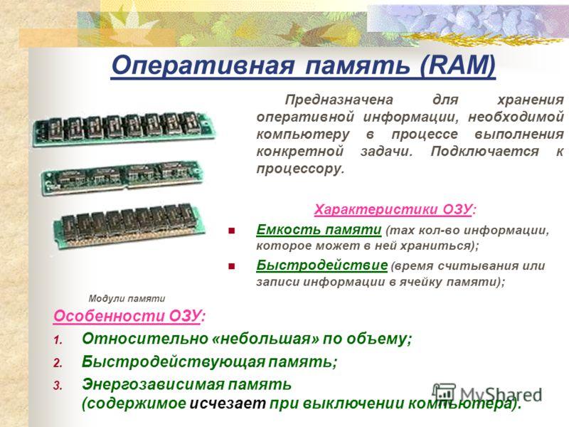 Оперативная память (RAM) Предназначена для хранения оперативной информации, необходимой компьютеру в процессе выполнения конкретной задачи. Подключается к процессору. Характеристики ОЗУ: Емкость памяти (max кол-во информации, которое может в ней хран