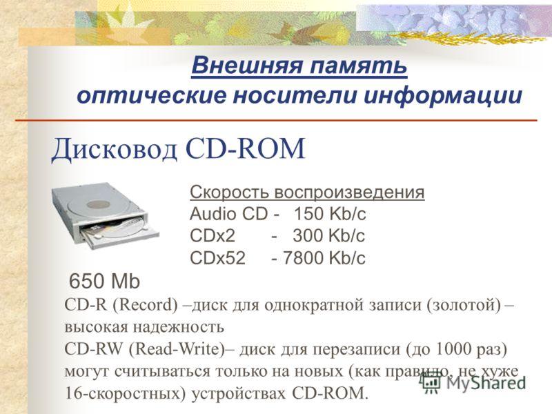 Дисковод CD-ROM 650 Mb Скорость воспроизведения Audio CD - 150 Kb/c CDx2 - 300 Kb/c CDx52 - 7800 Kb/c CD-R (Record) –диск для однократной записи (золотой) – высокая надежность CD-RW (Read-Write)– диск для перезаписи (до 1000 раз) могут считываться то