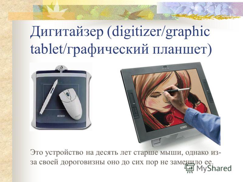Дигитайзер (digitizer/graphic tablet/графический планшет) Это устройство на десять лет старше мыши, однако из- за своей дороговизны оно до сих пор не заменило ее.