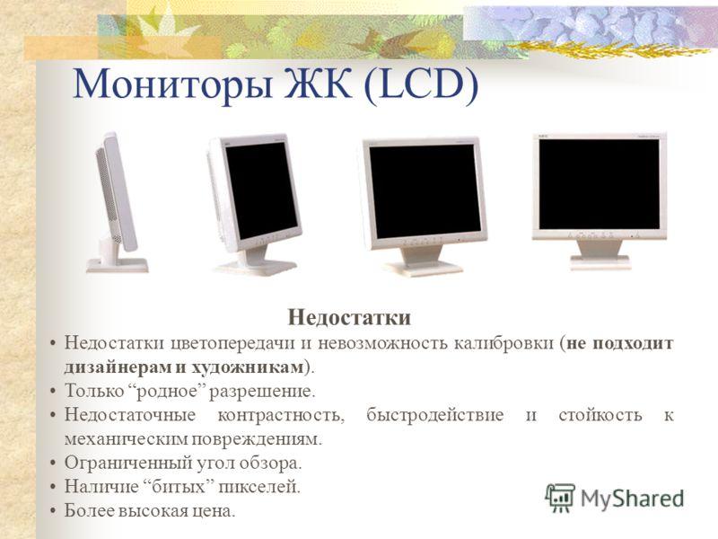 Мониторы ЖК (LCD) Недостатки цветопередачи и невозможность калибровки (не подходит дизайнерам и художникам). Только родное разрешение. Недостаточные контрастность, быстродействие и стойкость к механическим повреждениям. Ограниченный угол обзора. Нали