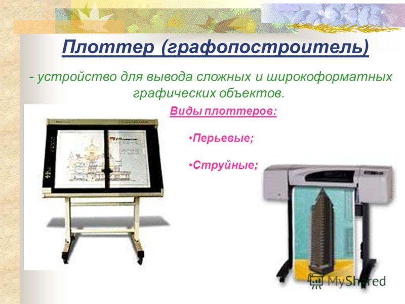 Плоттер (графопостроитель) - устройство для вывода сложных и широкоформатных графических объектов. Виды плоттеров: Перьевые; Струйные;