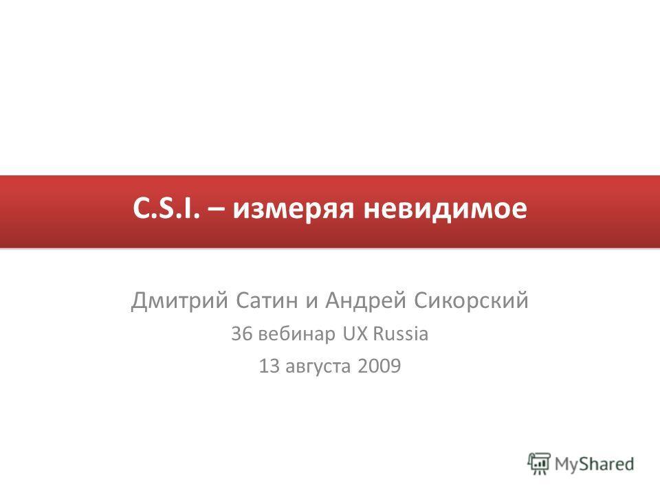 C.S.I. – измеряя невидимое Дмитрий Сатин и Андрей Сикорский 36 вебинар UX Russia 13 августа 2009
