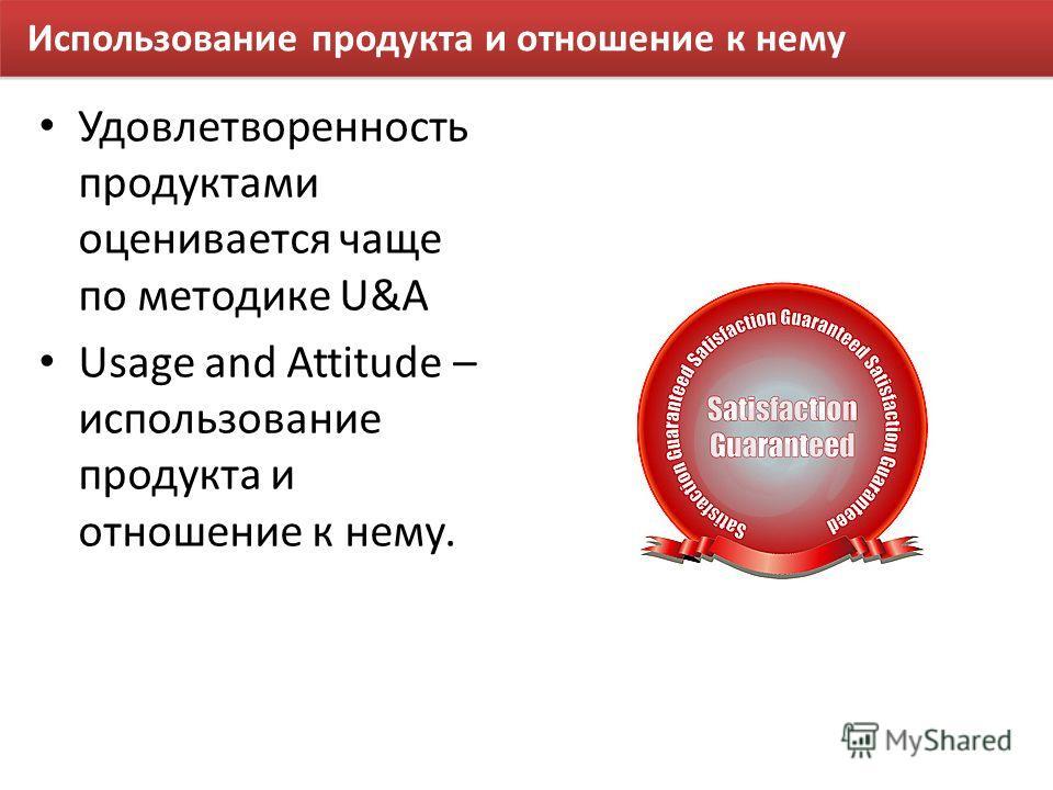 Использование продукта и отношение к нему Удовлетворенность продуктами оценивается чаще по методике U&A Usage and Attitude – использование продукта и отношение к нему.