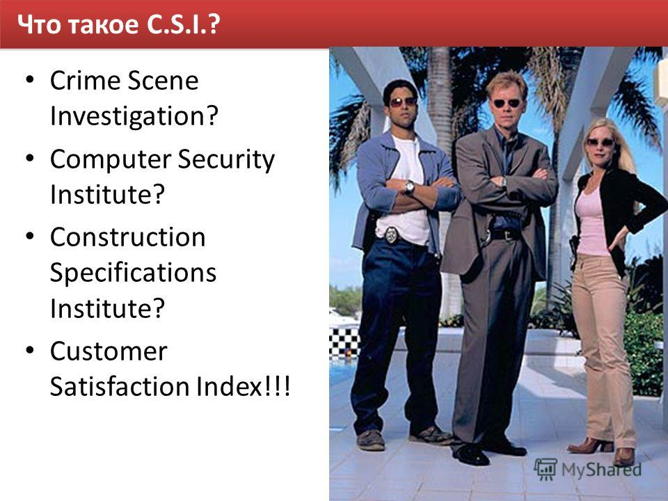 Что такое C.S.I.? Crime Scene Investigation? Computer Security Institute? Construction Specifications Institute? Customer Satisfaction Index!!!