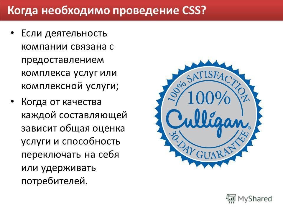 Когда необходимо проведение CSS? Если деятельность компании связана с предоставлением комплекса услуг или комплексной услуги; Когда от качества каждой составляющей зависит общая оценка услуги и способность переключать на себя или удерживать потребите
