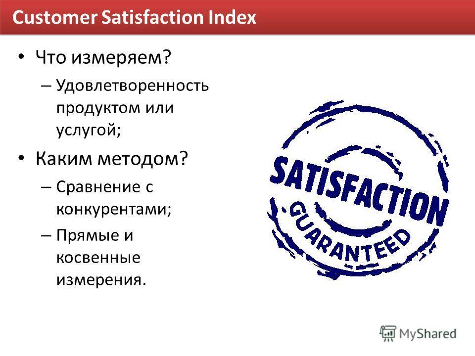 Customer Satisfaction Index Что измеряем? – Удовлетворенность продуктом или услугой; Каким методом? – Сравнение с конкурентами; – Прямые и косвенные измерения.