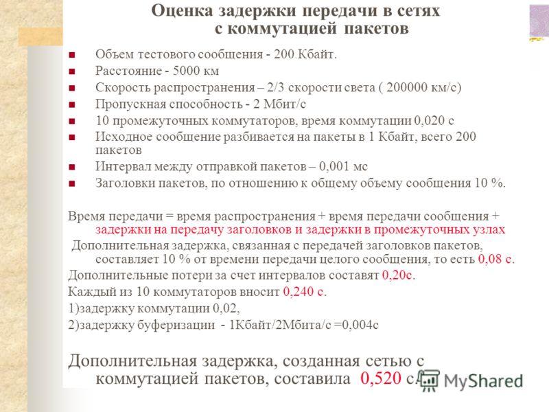 Оценка задержки передачи в сетях с коммутацией пакетов Объем тестового сообщения - 200 Кбайт. Расстояние - 5000 км Скорость распространения – 2/3 скорости света ( 200000 км/c) Пропускная способность - 2 Мбит/c 10 промежуточных коммутаторов, время ком