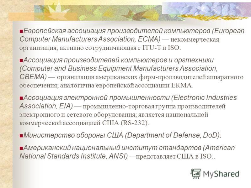 Европейская ассоциация производителей компьютеров (European Computer Manufacturers Association, ECMA) некоммерческая организация, активно сотрудничающая с ITU-T и ISO. Ассоциация производителей компьютеров и оргтехники (Computer and Business Equipmen