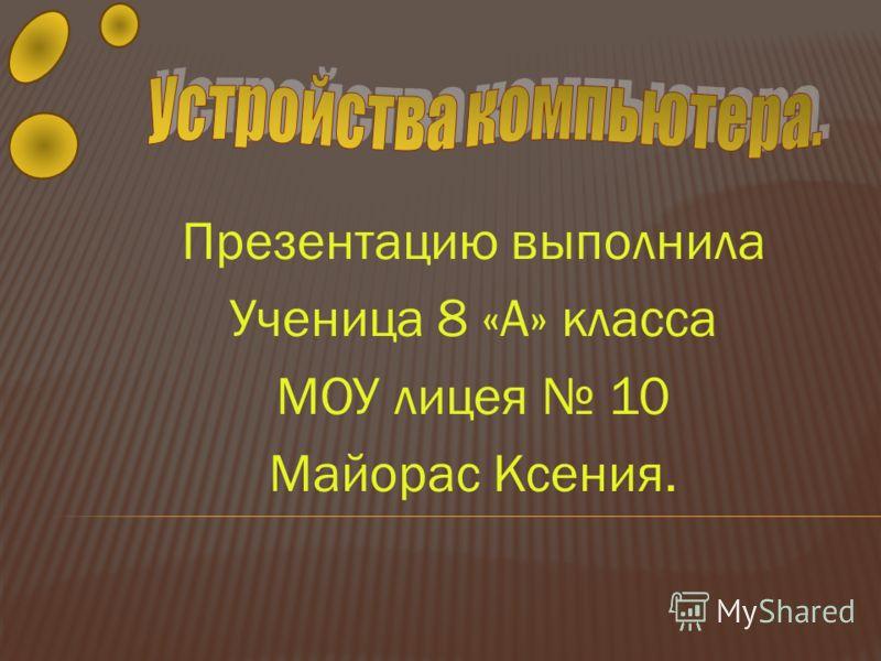 Презентацию выполнила Ученица 8 «А» класса МОУ лицея 10 Майорас Ксения.