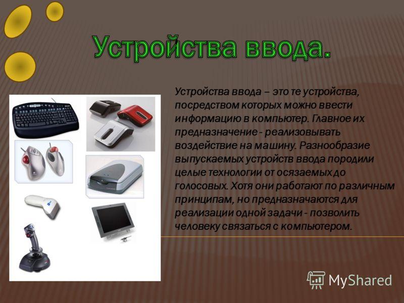 Устройства ввода – это те устройства, посредством которых можно ввести информацию в компьютер. Главное их предназначение - реализовывать воздействие на машину. Разнообразие выпускаемых устройств ввода породили целые технологии от осязаемых до голосов