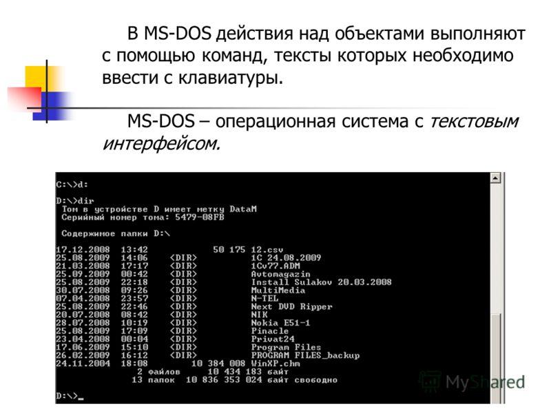 В MS-DOS действия над объектами выполняют с помощью команд, тексты которых необходимо ввести с клавиатуры. MS-DOS – операционная система с текстовым интерфейсом.
