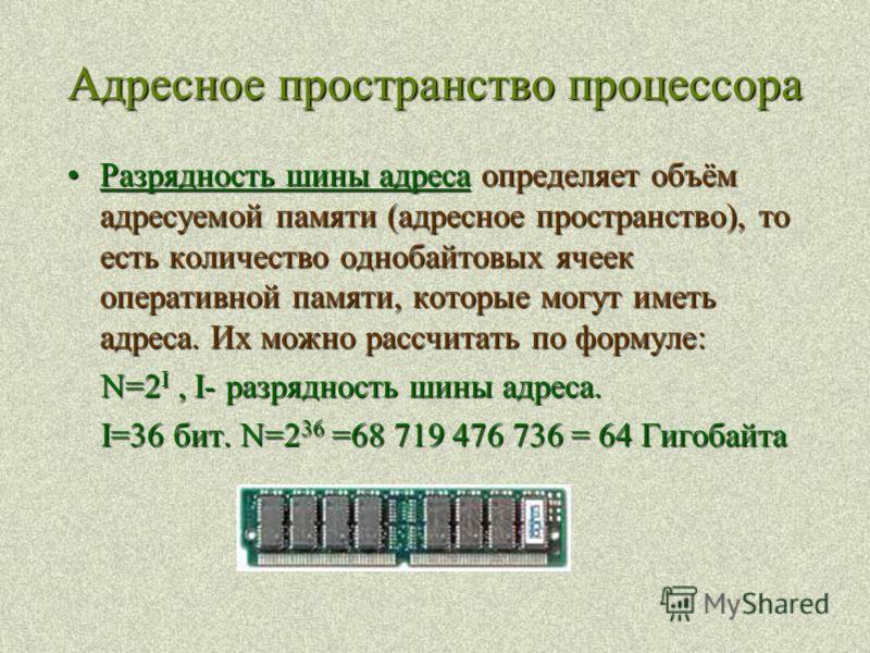 Адресное пространство процессора Разрядность шины адреса определяет объём адресуемой памяти (адресное пространство), то есть количество однобайтовых ячеек оперативной памяти, которые могут иметь адреса. Их можно рассчитать по формуле:Разрядность шины