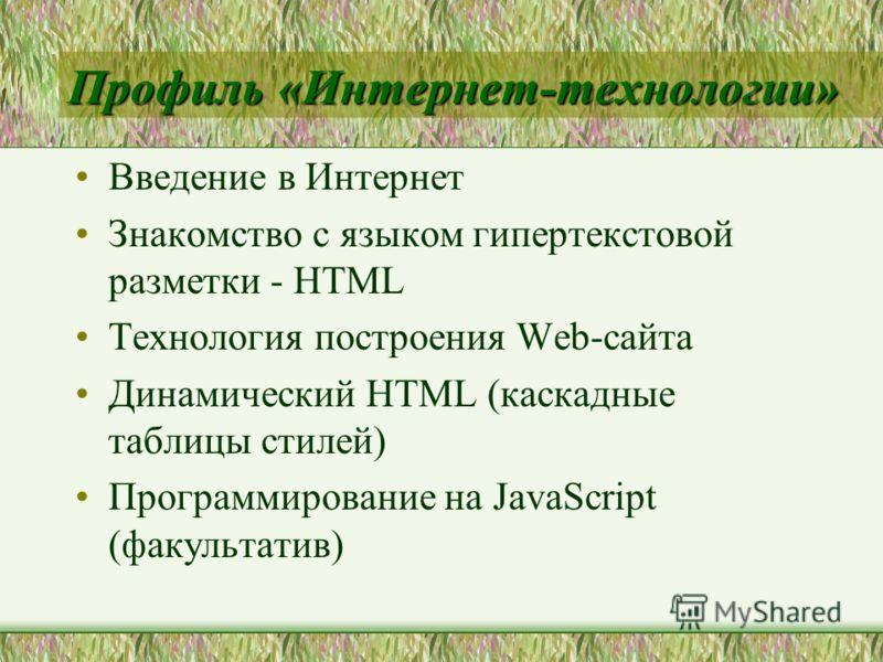 Профиль «Интернет-технологии» Введение в Интернет Знакомство с языком гипертекстовой разметки - HTML Технология построения Web-сайта Динамический HTML (каскадные таблицы стилей) Программирование на JavaScript (факультатив)