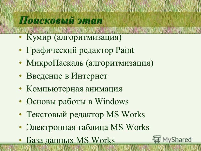 Поисковый этап Кумир (алгоритмизация) Графический редактор Paint МикроПаскаль (алгоритмизация) Введение в Интернет Компьютерная анимация Основы работы в Windows Текстовый редактор MS Works Электронная таблица MS Works База данных MS Works