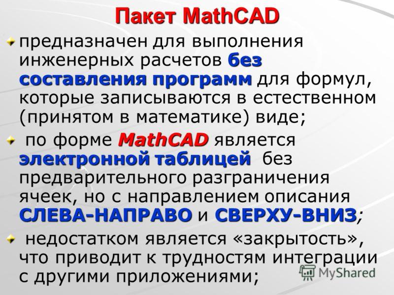 Пакет MathCAD без составления программ предназначен для выполнения инженерных расчетов без составления программ для формул, которые записываются в естественном (принятом в математике) виде; MathCAD электронной таблицей СЛЕВА-НАПРАВОСВЕРХУ-ВНИЗ по фор
