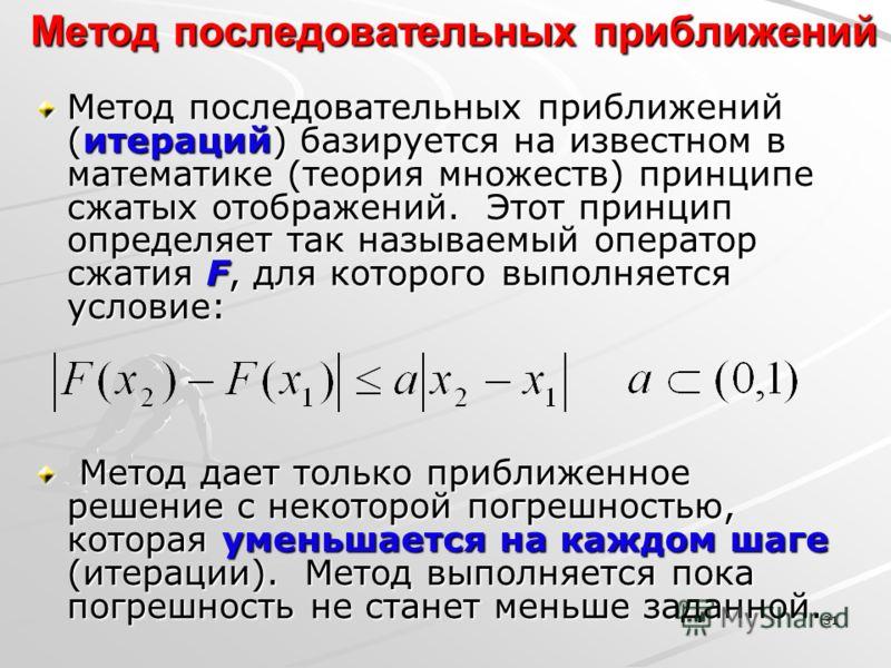 31 Метод последовательных приближений Метод последовательных приближений (итераций) базируется на известном в математике (теория множеств) принципе сжатых отображений. Этот принцип определяет так называемый оператор сжатия F, для которого выполняется