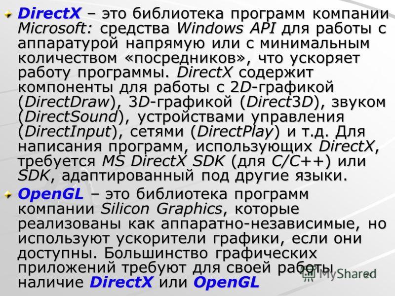 54 DirectX – это библиотека программ компании Microsoft: средства Windows API для работы с аппаратурой напрямую или с минимальным количеством «посредников», что ускоряет работу программы. DirectX содержит компоненты для работы с 2D-гpафикой (DirectDr