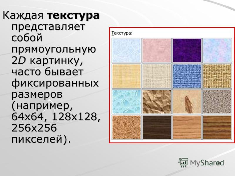 58 Каждая текстура представляет собой прямоугольную 2D картинку, часто бывает фиксированных размеров (например, 64x64, 128x128, 256x256 пикселей).