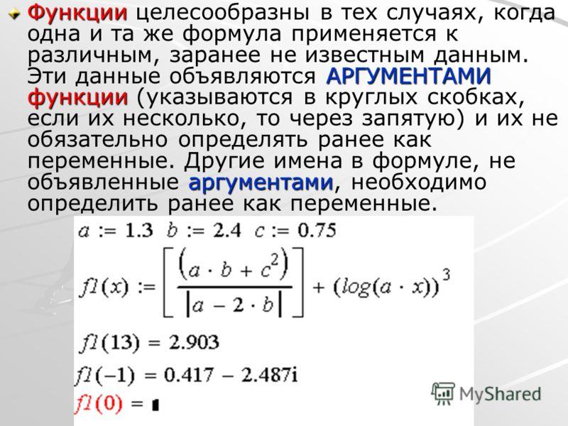 Функции АРГУМЕНТАМИ функции аргументами Функции целесообразны в тех случаях, когда одна и та же формула применяется к различным, заранее не известным данным. Эти данные объявляются АРГУМЕНТАМИ функции (указываются в круглых скобках, если их несколько