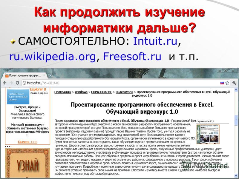Как продолжить изучение информатики дальше? САМОСТОЯТЕЛЬНО: Intuit.ru, ru.wikipedia.org, Freesoft.ru и т.п.