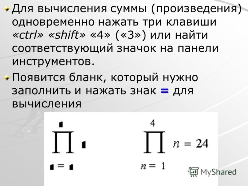 Для вычисления суммы (произведения) одновременно нажать три клавиши «ctrl» «shift» «4» («3») или найти соответствующий значок на панели инструментов. = Появится бланк, который нужно заполнить и нажать знак = для вычисления
