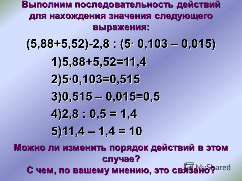 Выполним последовательность действий для нахождения значения следующего выражения: (5,88+5,52)-2,8 : (5 0,103 – 0,015) 1)5,88+5,52=11,4 2)50,103=0,515 3)0,515 – 0,015=0,5 4)2,8 : 0,5 = 1,4 5)11,4 – 1,4 = 10 Можно ли изменить порядок действий в этом с