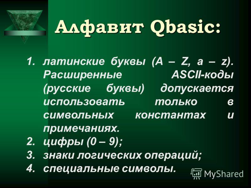 Алфавит Qbasic: 1.латинские буквы (A – Z, a – z). Расширенные ASCII-коды (русские буквы) допускается использовать только в символьных константах и примечаниях. 2.цифры (0 – 9); 3.знаки логических операций; 4.специальные символы.