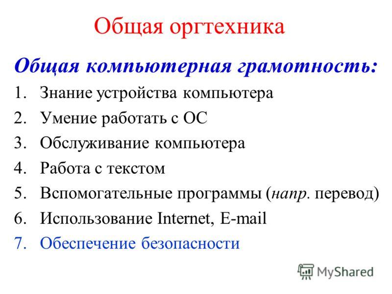 Общая оргтехника Общая компьютерная грамотность: 1.Знание устройства компьютера 2.Умение работать с ОС 3.Обслуживание компьютера 4.Работа с текстом 5.Вспомогательные программы (напр. перевод) 6.Использование Internet, E-mail 7.Обеспечение безопасност