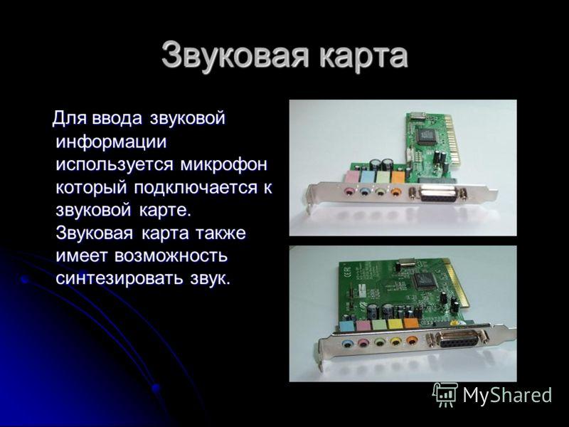 Звуковая карта Для ввода звуковой информации используется микрофон который подключается к звуковой карте. Звуковая карта также имеет возможность синтезировать звук. Для ввода звуковой информации используется микрофон который подключается к звуковой к
