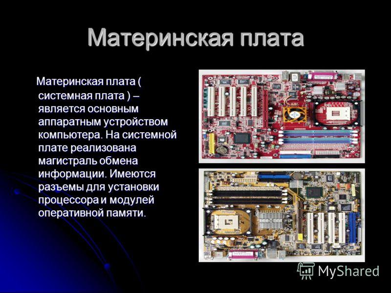 Материнская плата Материнская плата ( системная плата ) – является основным аппаратным устройством компьютера. На системной плате реализована магистраль обмена информации. Имеются разъемы для установки процессора и модулей оперативной памяти. Материн