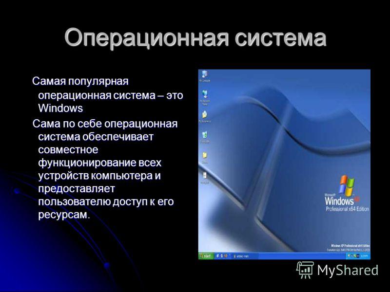 Операционная система Самая популярная операционная система – это Windows Сама по себе операционная система обеспечивает совместное функционирование всех устройств компьютера и предоставляет пользователю доступ к его ресурсам.