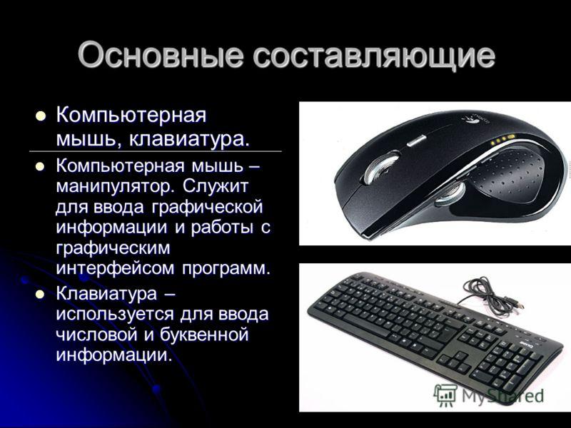 Основные составляющие Компьютерная мышь, клавиатура. Компьютерная мышь, клавиатура. Компьютерная мышь – манипулятор. Служит для ввода графической информации и работы с графическим интерфейсом программ. Компьютерная мышь – манипулятор. Служит для ввод