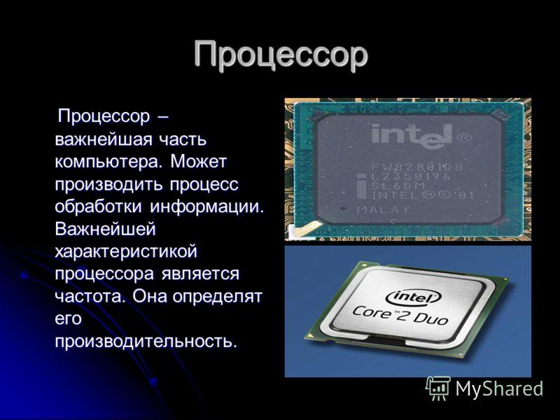 Процессор Процессор – важнейшая часть компьютера. Может производить процесс обработки информации. Важнейшей характеристикой процессора является частота. Она определят его производительность. Процессор – важнейшая часть компьютера. Может производить п
