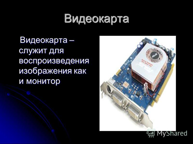 Видеокарта Видеокарта – служит для воспроизведения изображения как и монитор Видеокарта – служит для воспроизведения изображения как и монитор