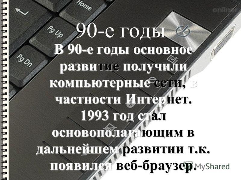 90-е годы В 90-е годы основное развитие получили компьютерные сети, в частности Интернет. 1993 год стал основополагающим в дальнейшем развитии т.к. появился веб-браузер.