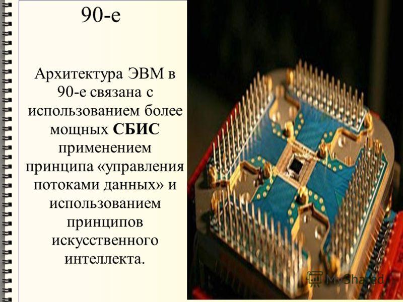 90-е Архитектура ЭВМ в 90-е связана с использованием более мощных СБИС применением принципа «управления потоками данных» и использованием принципов искусственного интеллекта.
