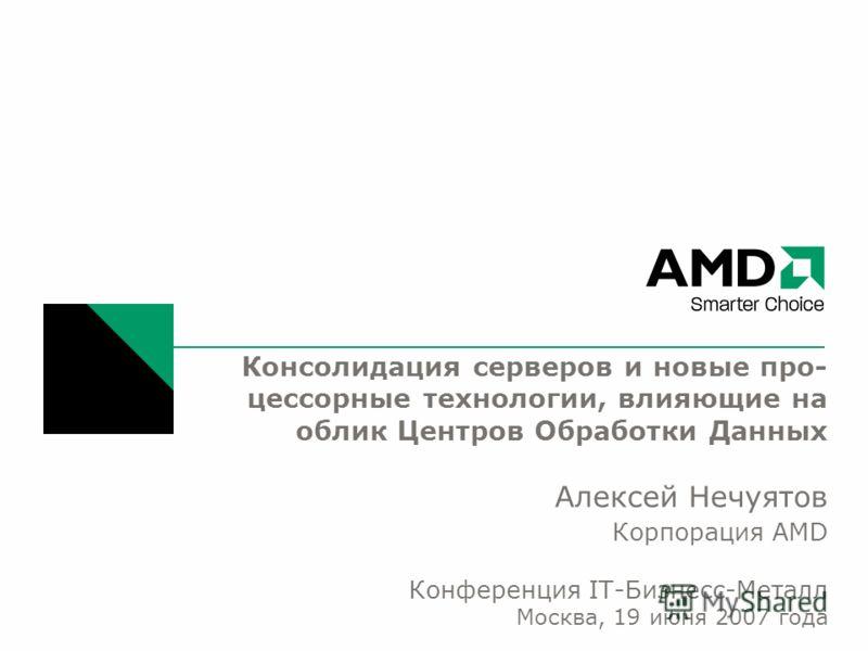 Консолидация серверов и новые про- цессорные технологии, влияющие на облик Центров Обработки Данных Алексей Нечуятов Корпорация AMD Конференция IT-Бизнесс-Металл Москва, 19 июня 2007 года