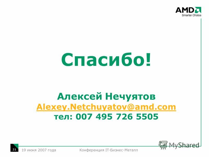 Конференция IT-Бизнес-Металл 21 19 июня 2007 года Спасибо! Алексей Нечуятов Alexey.Netchuyatov@amd.com тел: 007 495 726 5505 Alexey.Netchuyatov@amd.com
