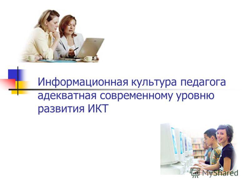 Информационная культура педагога адекватная современному уровню развития ИКТ