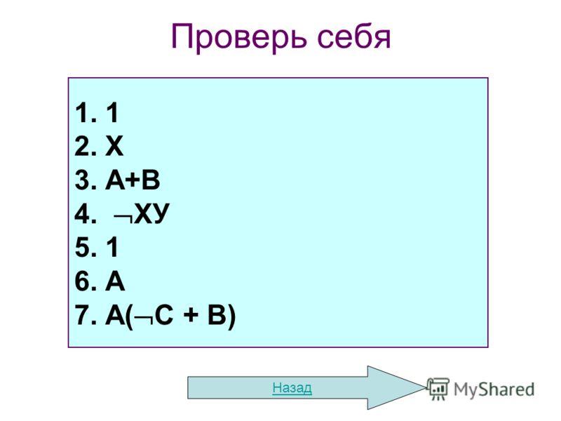 Проверь себя Назад 1. 1 2. Х 3. А+В 4. ХУ 5. 1 6. А 7. А( С + В)