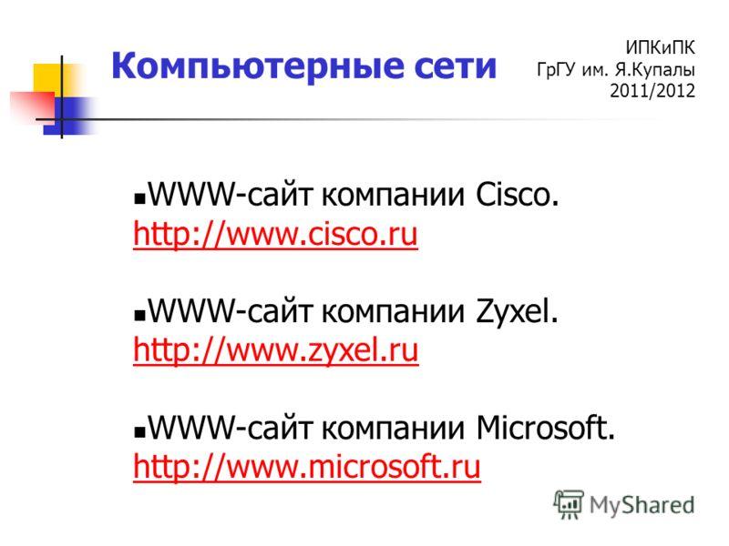 ИПКиПК ГрГУ им. Я.Купалы 2011/2012 Компьютерные сети WWW-cайт компании Cisco. http://www.cisco.ru WWW-cайт компании Zyxel. http://www.zyxel.ru WWW-cайт компании Microsoft. http://www.microsoft.ru