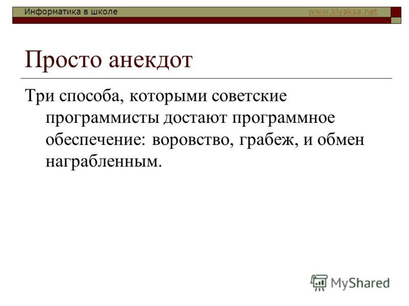 Информатика в школе www.klyaksa.netwww.klyaksa.net Просто анекдот Три способа, которыми советские программисты достают программное обеспечение: воровство, грабеж, и обмен награбленным.