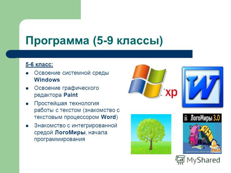 Программа (5-9 классы) 5-6 класс: Освоение системной среды Windows Освоение графического редактора Paint Простейшая технология работы с текстом (знакомство с текстовым процессором Word) Знакомство с интегрированной средой ЛогоМиры, начала программиро